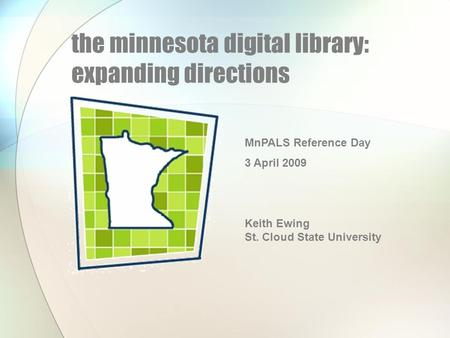 The minnesota digital library: expanding directions MnPALS Reference Day 3 April 2009 Keith Ewing St. Cloud State University.