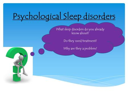 Psychological Sleep disorders What sleep disorders do you already know about? Do they need treatment? Why are they a problem?