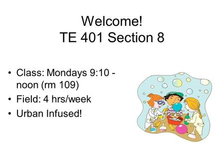 Welcome! TE 401 Section 8 Class: Mondays 9:10 - noon (rm 109) Field: 4 hrs/week Urban Infused!