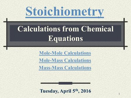 1 Calculations from Chemical Equations Mole-Mole Calculations Mole-Mass Calculations Mass-Mass Calculations Stoichiometry Tuesday, April 5 th, 2016.