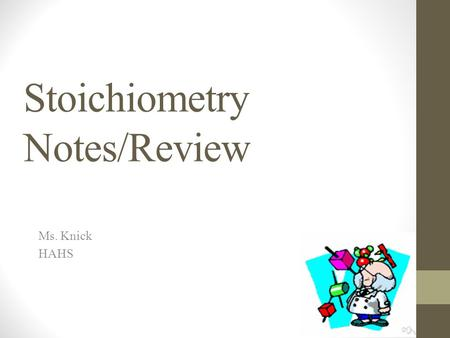 Stoichiometry Notes/Review Ms. Knick HAHS. What is stoichiometry? The relationship between the quantities of substances taking part in a chemical reaction.