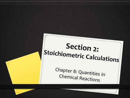 Section 2: Stoichiometric Calculations Chapter 8: Quantities in Chemical Reactions.