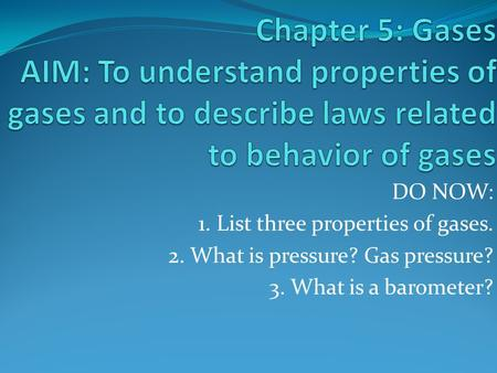 DO NOW: 1. List three properties of gases. 2. What is pressure? Gas pressure? 3. What is a barometer?