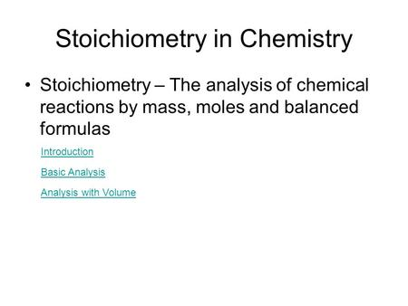 Stoichiometry in Chemistry Stoichiometry – The analysis of chemical reactions by mass, moles and balanced formulas Introduction Basic Analysis Analysis.