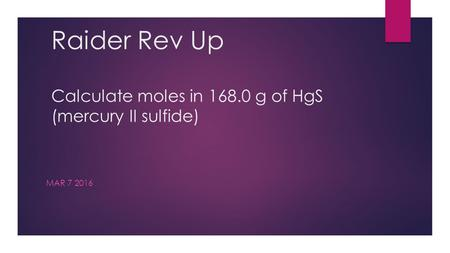 Raider Rev Up Calculate moles in 168.0 g of HgS (mercury II sulfide) MAR 7 2016.