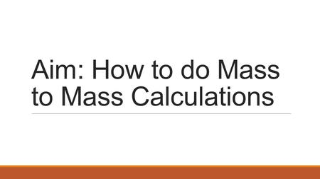 Aim: How to do Mass to Mass Calculations. Mass to Mass Calculations.