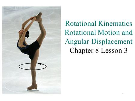 1 Rotational Kinematics Rotational Motion and Angular Displacement Chapter 8 Lesson 3.