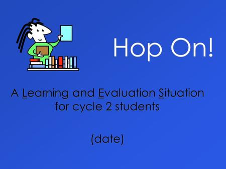 Hop On! A Learning and Evaluation Situation for cycle 2 students (date) A Learning and Evaluation Situation for cycle 2 students (date)