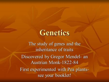 Genetics The study of genes and the inheritance of traits Discovered by Gregor Mendel- an Austrian Monk-1822-84 First experimented with Pea plants- see.