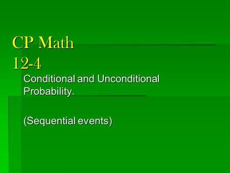 CP Math 12-4 Conditional and Unconditional Probability. (Sequential events)