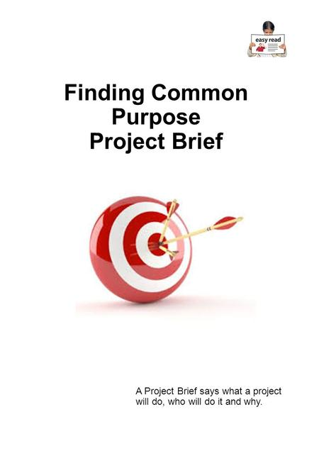 Finding Common Purpose Project Brief A Project Brief says what a project will do, who will do it and why.