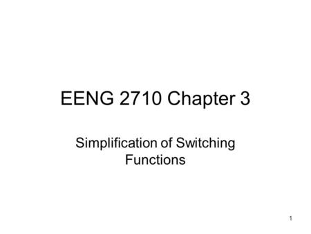 1 EENG 2710 Chapter 3 Simplification of Switching Functions.
