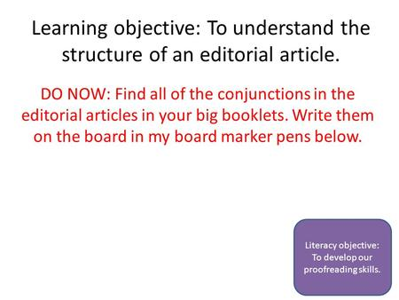 Learning objective: To understand the structure of an editorial article. DO NOW: Find all of the conjunctions in the editorial articles in your big booklets.