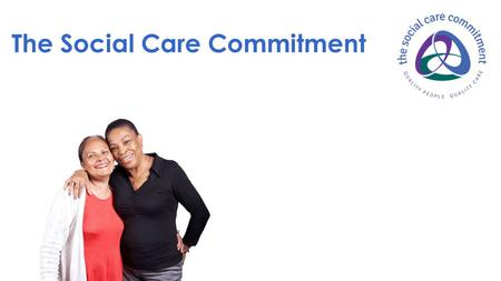 The Social Care Commitment. White paper initiative 'caring for our future' Improving care, and the public's confidence in care Developed by employers,