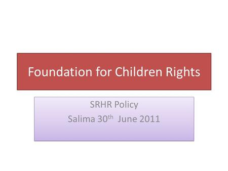 SRHR Policy Salima 30 th June 2011 SRHR Policy Salima 30 th June 2011 Foundation for Children Rights.
