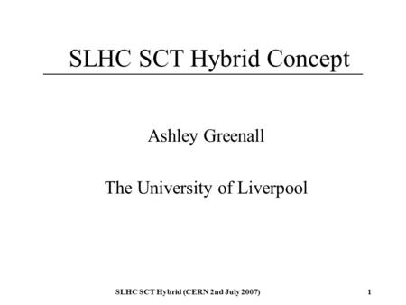 SLHC SCT Hybrid (CERN 2nd July 2007)1 SLHC SCT Hybrid Concept Ashley Greenall The University of Liverpool.