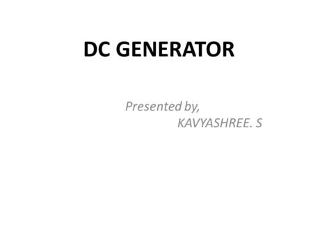 DC GENERATOR Presented by, KAVYASHREE. S. INDEX INTRODUCTION TO DC GENERATOR. WORKING PRINCIPLE OF DC GENERATOR. PARTS OF DC GENERATOR. CLASSIFICATION.