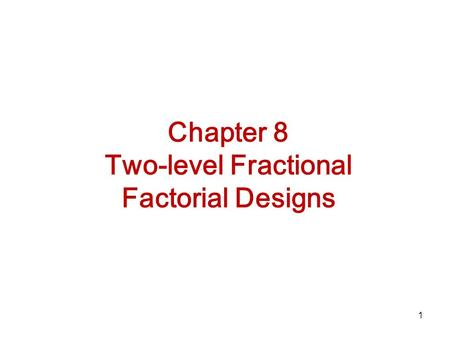 1 Chapter 8 Two-level Fractional Factorial Designs.