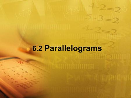 6.2 Parallelograms Objectives Recognize and apply properties of the sides and angles of parallelograms. Recognize and apply properties of the diagonals.