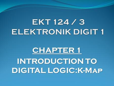CHAPTER 1 INTRODUCTION TO DIGITAL LOGIC:K-Map. K-Map (1)  Karnaugh Map provides a systematic method for simplifying Boolean expressions and may produce.