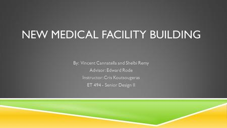 NEW MEDICAL FACILITY BUILDING By: Vincent Cannatella and Shelbi Remy Advisor: Edward Rode Instructor: Cris Koutsougeras ET 494 - Senior Design II.