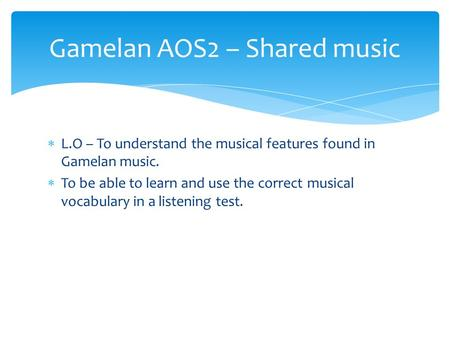  L.O – To understand the musical features found in Gamelan music.  To be able to learn and use the correct musical vocabulary in a listening test. Gamelan.