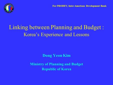 Linking between Planning and Budget : Korea's Experience and Lessons Dong Yeon Kim Ministry of Planning and Budget Republic of Korea For PRODEV, Inter-American.