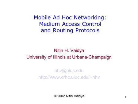 1 Mobile Ad Hoc <strong>Networking</strong>: Medium Access Control and Routing Protocols Nitin H. Vaidya University of Illinois at Urbana-Champaign