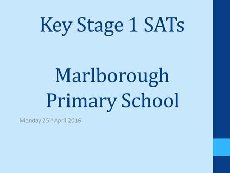 Key Stage 1 SATs Marlborough Primary School Monday 25 th April 2016.