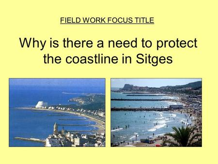Why is there a need to protect the coastline in Sitges FIELD WORK FOCUS TITLE.
