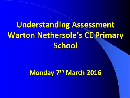 Understanding Assessment Warton Nethersole's CE Primary School Monday 7 th March 2016 Understanding Assessment Warton Nethersole's CE Primary School Monday.