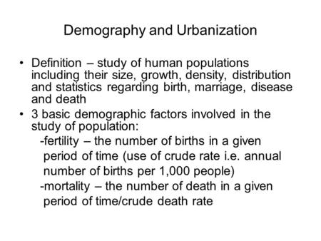 Demography and Urbanization Definition – study of human populations including their size, growth, density, distribution and statistics regarding birth,