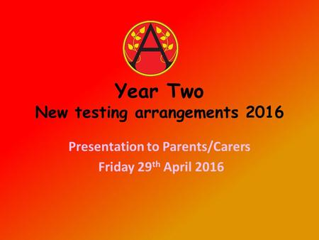Year Two New testing arrangements 2016 Presentation to Parents/Carers Friday 29 th April 2016.