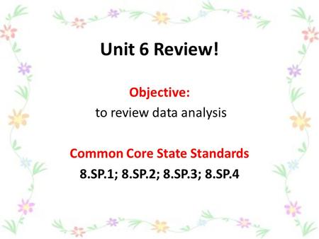 Unit 6 Review! Objective: to review data analysis Common Core State Standards 8.SP.1; 8.SP.2; 8.SP.3; 8.SP.4.