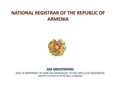 NATIONAL REGISTRAR OF THE REPUBLIC OF ARMENIA ANI MKHITARYAN HEAD OF DEPARTMENT OF WORK AND METODOLOGY OF CIVIL STATUS ACTS REGISTRATION MINISTRY OF JUSTICE.