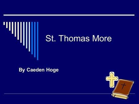 St. Thomas More By Caeden Hoge. St. Thomas More  He was born in 1400  His feast day is on June 22  Why he became a saint is that he put God in front.