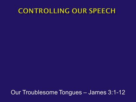 Our Troublesome Tongues – James 3:1-12.  James 3:1-2 Let not many of you become teachers, my brethren, knowing that as such we will incur a stricter.