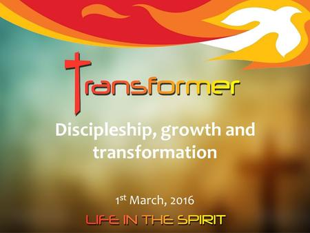 Discipleship, growth and transformation 1 st March, 2016.