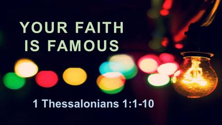 "YOUR FAITH IS FAMOUS 1 Thessalonians 1:1-10. 1 Thessalonians 1:1–10 (ESV) ""Paul, Silvanus, and Timothy, To the church of the Thessalonians in God the."