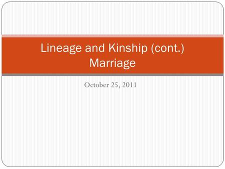 October 25, 2011 Lineage and Kinship (cont.) Marriage.