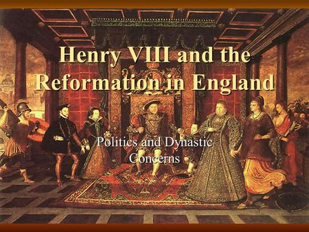 Henry VIII and the Reformation in England Politics and Dynastic Concerns.