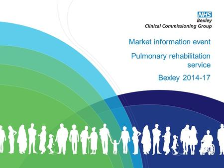 Excellent healthcare – locally delivered Market information event Pulmonary rehabilitation service Bexley 2014-17.