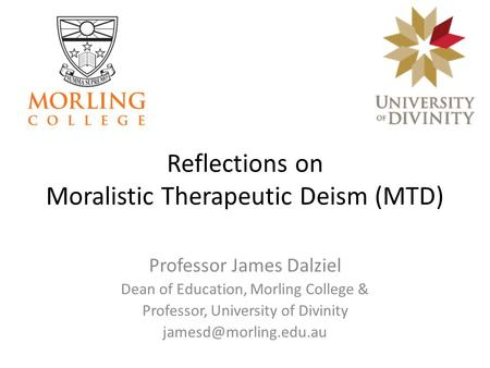Reflections on Moralistic Therapeutic Deism (MTD) Professor James Dalziel Dean of Education, Morling College & Professor, University of Divinity