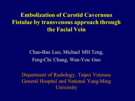 Embolization of Carotid Cavernous Fistulae by transvenous approach through the Facial Vein Chao-Bao Luo, Michael MH Teng, Feng-Chi Chang, Wan-You Guo Department.