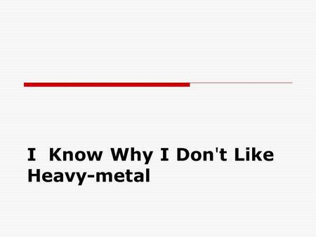 I Know Why I Don't Like Heavy-metal.  Fans of heavy metal music have created their own subculture in which their not only listen such music they live.