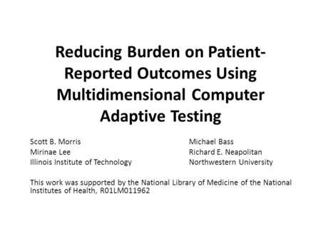 Reducing Burden on Patient- Reported Outcomes Using Multidimensional Computer Adaptive Testing Scott B. MorrisMichael Bass Mirinae LeeRichard E. Neapolitan.