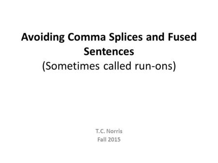 Avoiding Comma Splices and Fused Sentences (Sometimes called run-ons) T.C. Norris Fall 2015.