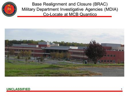 UNCLASSIFIED 1 Base Realignment and Closure (BRAC) Military Department Investigative Agencies (MDIA) Co-Locate at MCB Quantico.
