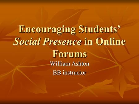 Encouraging Students' Social Presence in Online Forums William Ashton BB instructor.