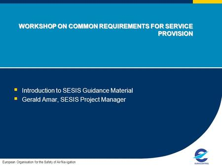WORKSHOP ON COMMON REQUIREMENTS FOR SERVICE PROVISION  Introduction to SESIS Guidance Material  Gerald Amar, SESIS Project Manager European Organisation.
